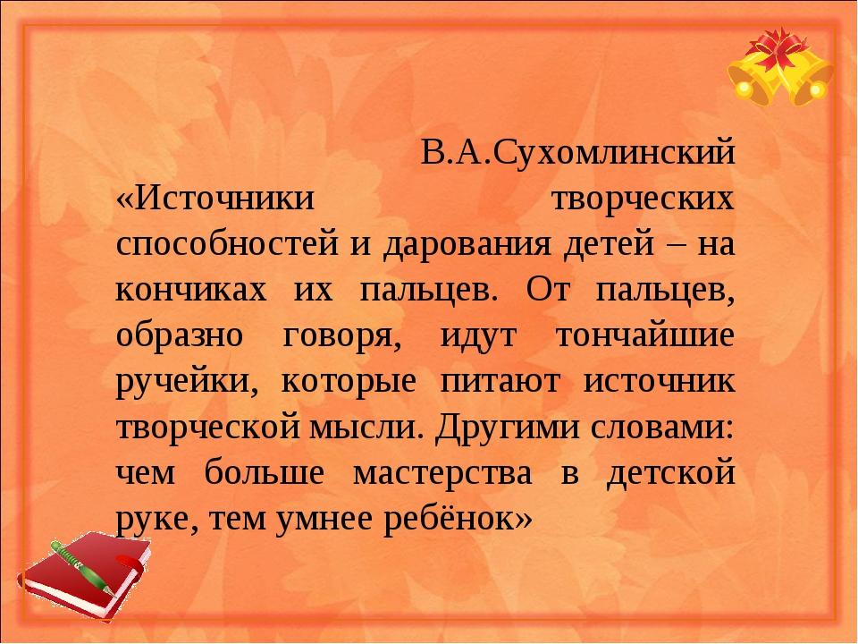 В.А.Сухомлинский «Источники творческих способностей и дарования детей – на к...