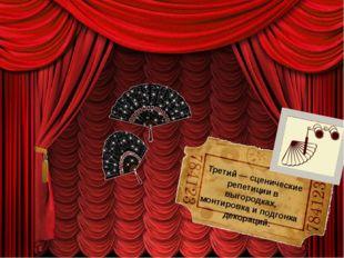 Третий — сценические репетиции в выгородках, монтировка и подгонка декораций.