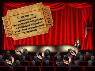 Спектакль – произведение театрального искусства, в создании которого участвуе