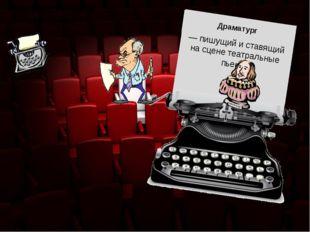 Художественный персонал — пишущий и ставящий на сцене театральные пьесы Драма