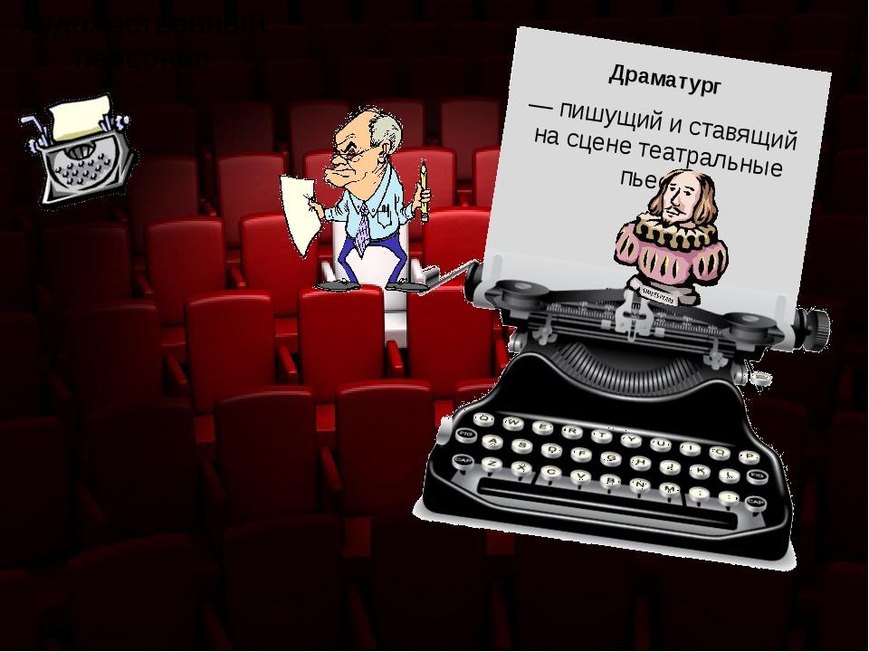 Художественный персонал — пишущий и ставящий на сцене театральные пьесы Драма...