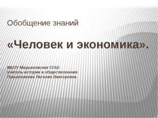Обобщение знаний «Человек и экономика». МБОУ Марьяновская СОШ учитель истории