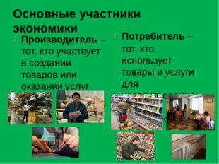 Основные участники экономики Производитель – тот, кто участвует в создании то