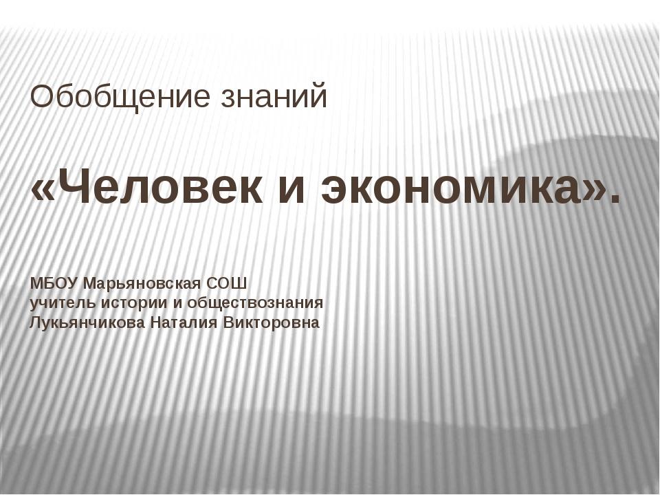 Обобщение знаний «Человек и экономика». МБОУ Марьяновская СОШ учитель истории...