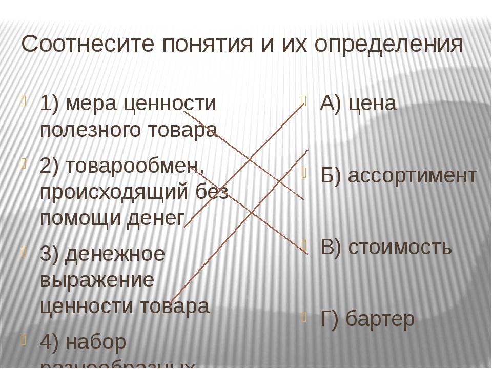Соотнесите понятия и их определения 1) мера ценности полезного товара 2) това...