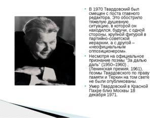 В 1970 Твардовский был смещен с поста главного редактора. Это обострило тяже