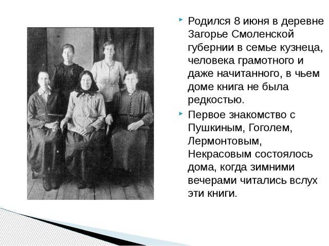 Родился 8 июня в деревне Загорье Смоленской губернии в семье кузнеца, человек...