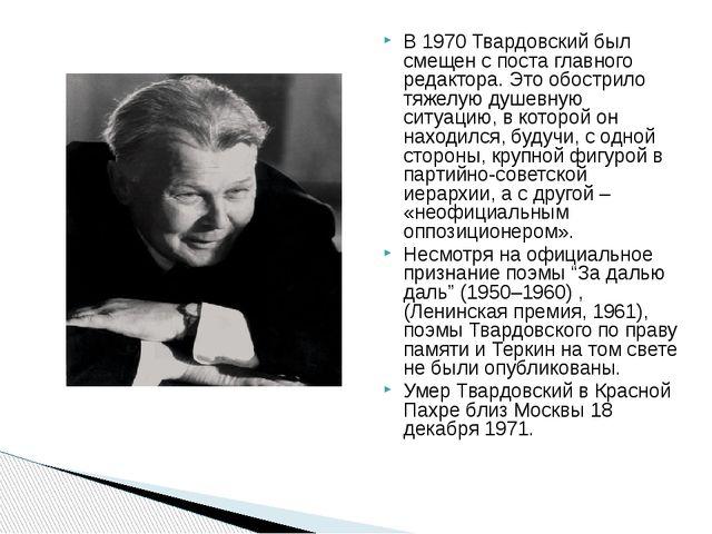 В 1970 Твардовский был смещен с поста главного редактора. Это обострило тяже...