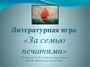 Литературная игра «За семью печатями» Исмаилова У.М.-учитель литературы МКОУ»