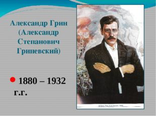 Александр Грин (Александр Степанович Гриневский) 1880 – 1932 г.г.