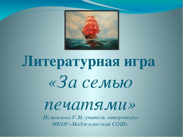 Литературная игра «За семью печатями» Исмаилова У.М.-учитель литературы МКОУ»...