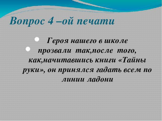 Вопрос 4 –ой печати Героя нашего в школе прозвали так,после того, как,начитав...