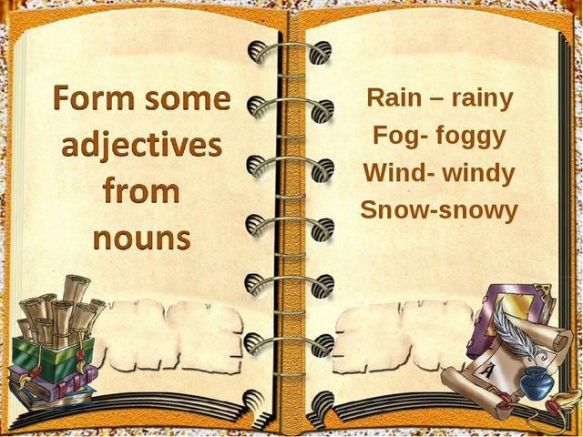 Rain – rainy Fog- foggy Wind- windy Snow-snowy