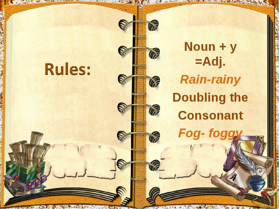 Noun + y =Adj. Rain-rainy Doubling the Consonant Fog- foggy