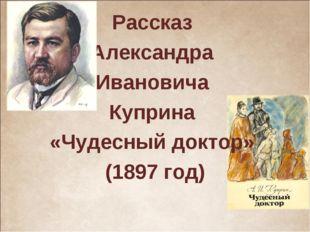 Рассказ Александра Ивановича Куприна «Чудесный доктор» (1897 год)