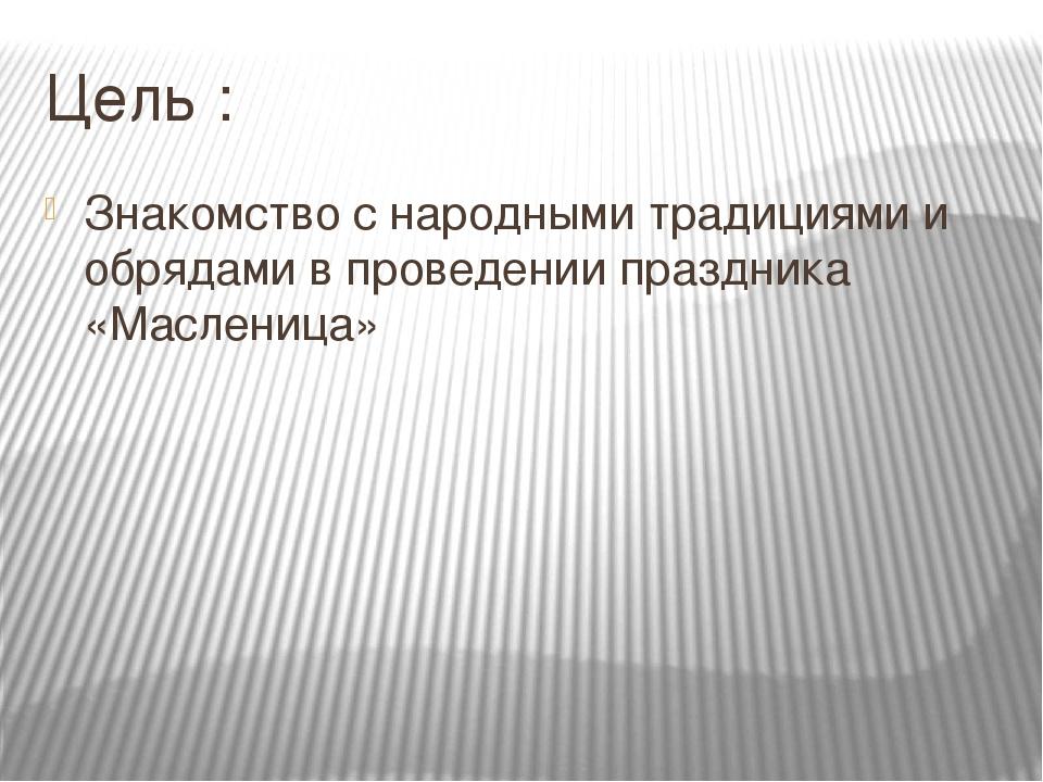 Цель : Знакомство с народными традициями и обрядами в проведении праздника «М...