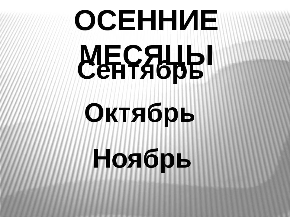 Сентябрь Октябрь Ноябрь ОСЕННИЕ МЕСЯЦЫ