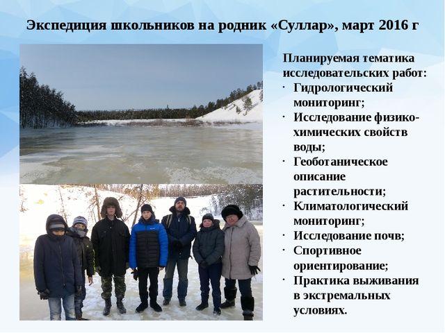 Экспедиция школьников на родник «Суллар», март 2016 г Планируемая тематика ис...