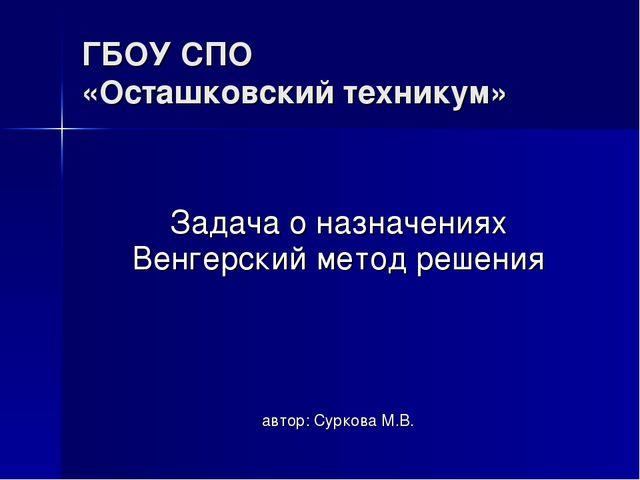 ГБОУ СПО «Осташковский техникум» Задача о назначениях Венгерский метод решени...