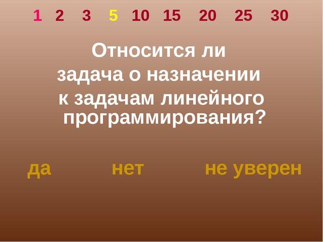 1 2 3 5 10 15 20 25 30 Относится ли задача о назначении к задачам линейного п...