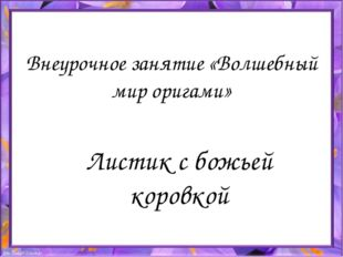 Листик с божьей коровкой Внеурочное занятие «Волшебный мир оригами»