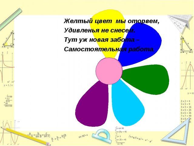 Желтый цвет мы оторвем, Удивленья не снесем. Тут уж новая забота – Самостояте...