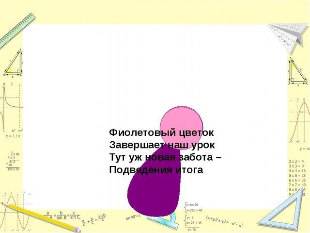 Фиолетовый цветок Завершает наш урок Тут уж новая забота – Подведения итога