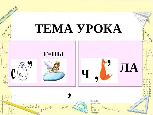 Г=НЫ ЛА ТЕМА УРОКА