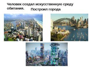 Человек создал искусственную среду обитания. Построил города