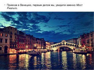 Приехав в Венецию, первым делом мы, увидили именно Мост Риальто.