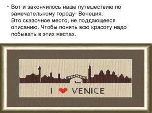 Вот и закончилось наше путешествию по замечательному городу- Венеция. Этоска