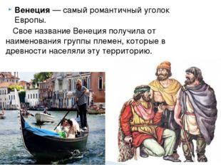 Венеция— самый романтичный уголок Европы. Свое название Венеция получила от