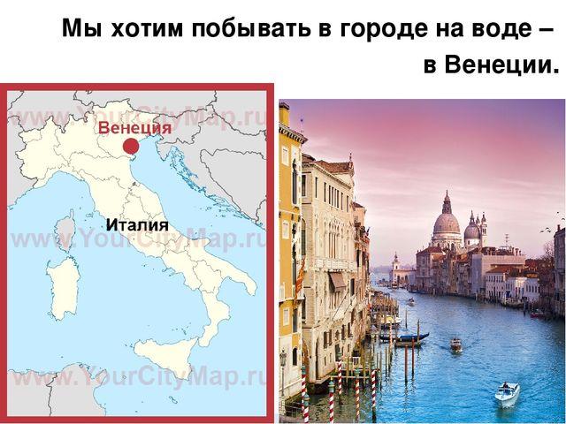 Мы хотим побывать в городе на воде – в Венеции.
