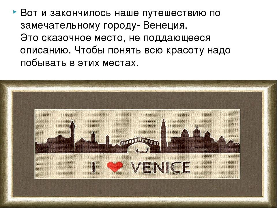 Вот и закончилось наше путешествию по замечательному городу- Венеция. Этоска...