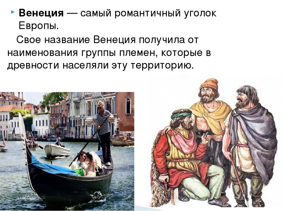 Венеция— самый романтичный уголок Европы. Свое название Венеция получила от...