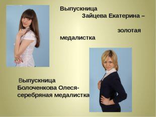 Выпускница Зайцева Екатерина – золотая медалистка Выпускница Болоченкова Олес
