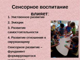 Сенсорное воспитание влияет: 1. Умственное развитие 2. Эмоции 3. Развитие сам