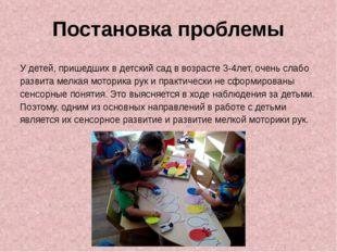 Постановка проблемы У детей, пришедших в детский сад в возрасте 3-4лет, очень