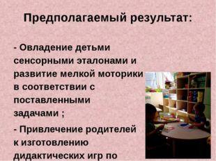 Предполагаемый результат: - Овладение детьми сенсорными эталонами и развитие