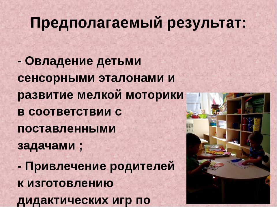 Предполагаемый результат: - Овладение детьми сенсорными эталонами и развитие...
