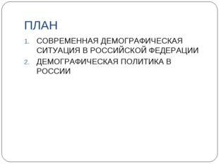 ПЛАН СОВРЕМЕННАЯ ДЕМОГРАФИЧЕСКАЯ СИТУАЦИЯ В РОССИЙСКОЙ ФЕДЕРАЦИИ ДЕМОГРАФИЧЕС