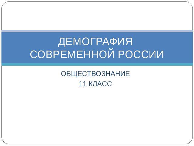 ОБЩЕСТВОЗНАНИЕ 11 КЛАСС ДЕМОГРАФИЯ СОВРЕМЕННОЙ РОССИИ