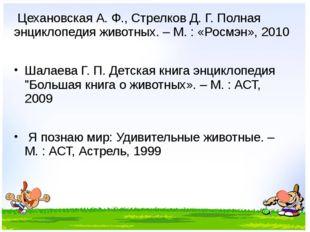 Цехановская А. Ф., Стрелков Д. Г. Полная энциклопедия животных. – М. : «Росм