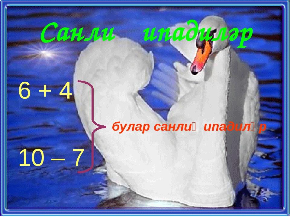 Санлиқ ипадиләр 6 + 4 булар санлиқ ипадиләр 10 – 7