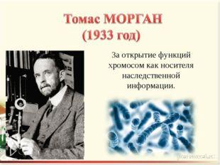 За открытие функций хромосом как носителя наследственной информации.