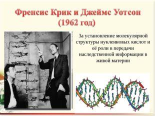 За установление молекулярной структуры нуклеиновых кислот и её роли в передач
