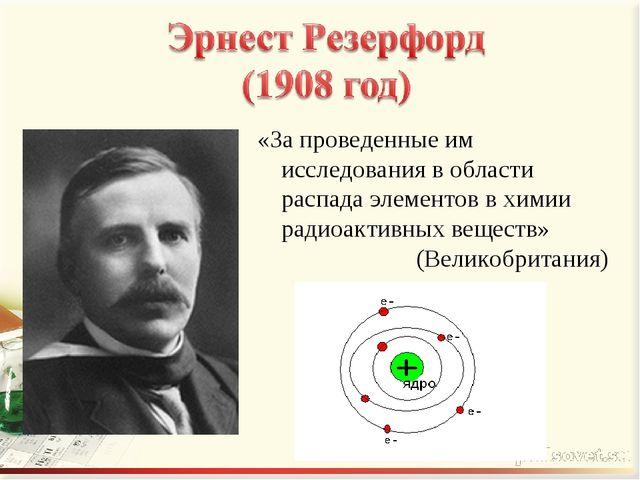 «За проведенные им исследования в области распада элементов в химии радиоакти...