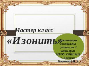 Мастер класс «Изонить» Презентация составлена учителем I категории МБОУ СОШ