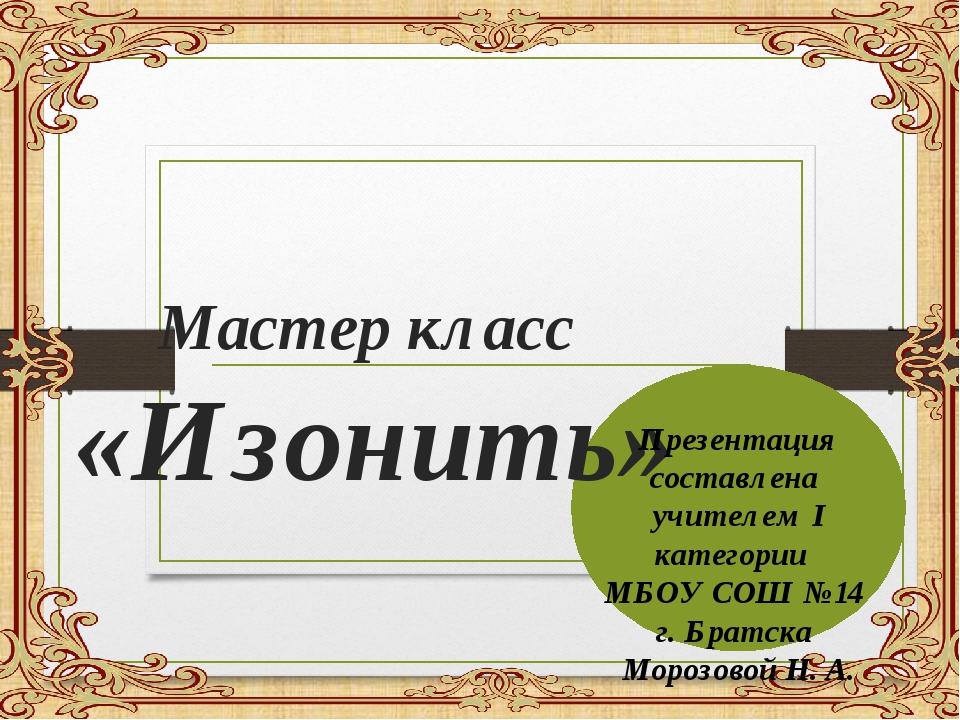 Мастер класс «Изонить» Презентация составлена учителем I категории МБОУ СОШ...