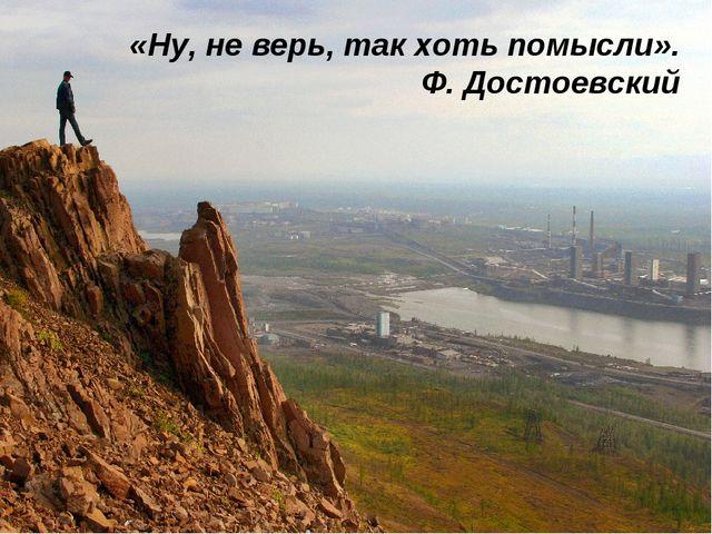 «Ну, не верь, так хоть помысли». Ф. Достоевский